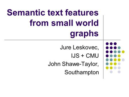 Semantic text features from small world graphs Jure Leskovec, IJS + CMU John Shawe-Taylor, Southampton.