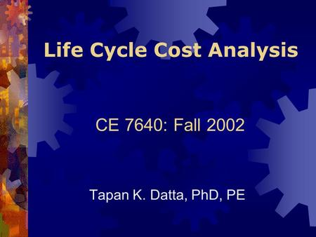 Life Cycle Cost Analysis Tapan K. Datta, PhD, PE CE 7640: Fall 2002.