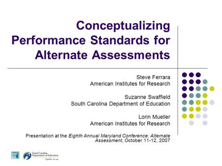 Conceptualizing Performance Standards for Alternate Assessments Steve Ferrara American Institutes for Research Suzanne Swaffield South Carolina Department.