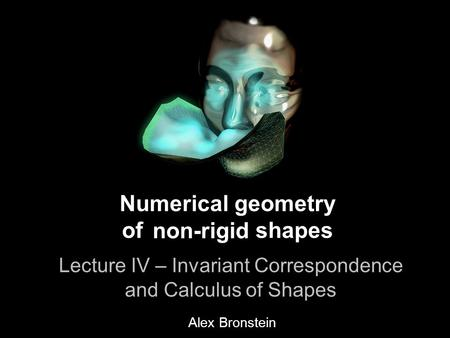 1 Numerical geometry of non-rigid shapes Lecture IV - Invariant Correspondence & Calculus of Shapes Numerical geometry of shapes Lecture IV – Invariant.