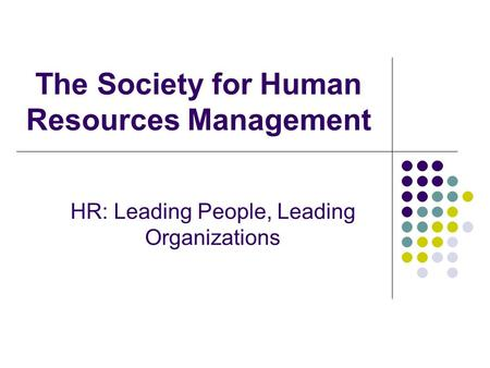 The Society for Human Resources Management HR: Leading People, Leading Organizations.