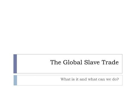 The Global Slave Trade What is it and what can we do?