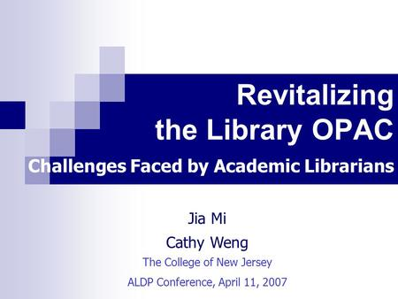 Revitalizing the Library OPAC Challenges Faced by Academic Librarians Jia Mi Cathy Weng The College of New Jersey ALDP Conference, April 11, 2007.