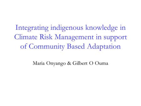 Integrating indigenous knowledge in Climate Risk Management in support of Community Based Adaptation Maria Onyango & Gilbert O Ouma.