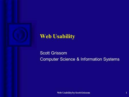 Web Usability by Scott Grissom1 Web Usability Scott Grissom Computer Science & Information Systems.