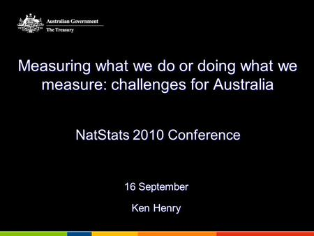 Measuring what we do or doing what we measure: challenges for Australia NatStats 2010 Conference 16 September Ken Henry.
