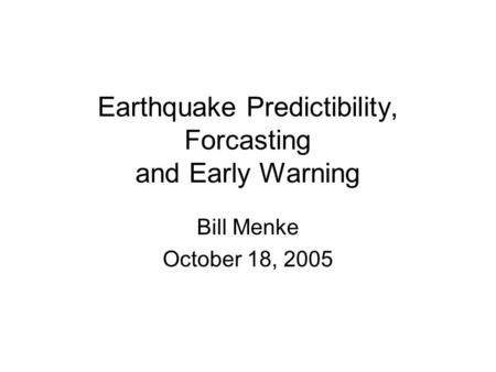 Earthquake Predictibility, Forcasting and Early Warning Bill Menke October 18, 2005.