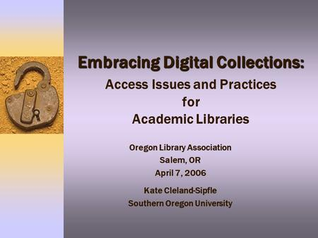 Embracing Digital Collections: Embracing Digital Collections: Access Issues and Practices for Academic Libraries Oregon Library Association Salem, OR April.