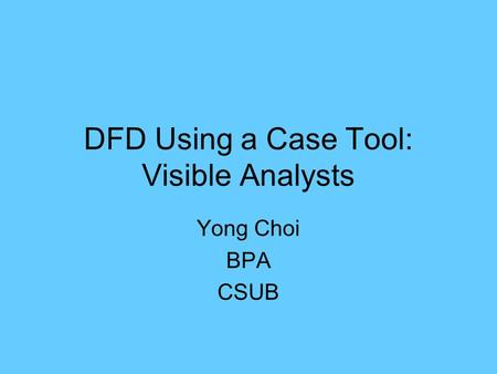 DFD Using a Case Tool: Visible Analysts Yong Choi BPA CSUB.