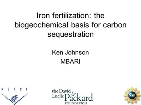 Iron fertilization: the biogeochemical basis for carbon sequestration Ken Johnson MBARI.