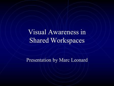 Visual Awareness in Shared Workspaces Presentation by Marc Leonard.