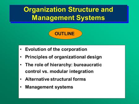 Organization Structure and Management Systems Evolution of the corporation Principles of organizational design The role of hierarchy: bureaucratic control.