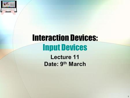 1 Interaction Devices: Input Devices Lecture 11 Date: 9 th March.