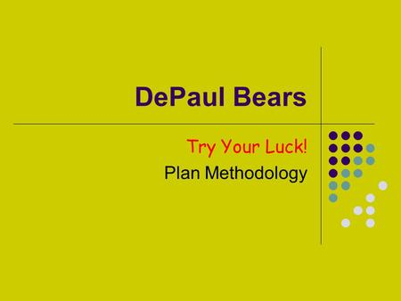DePaul Bears Try Your Luck! Plan Methodology. Team Methodology Effective Communication E-mails, phone calls, on-line chats, in-class meetings, outside.