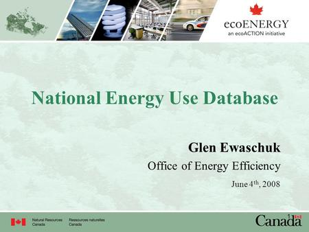 1 National Energy Use Database Glen Ewaschuk Office of Energy Efficiency June 4 th, 2008.