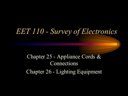 EET 110 - Survey of Electronics Chapter 25 - Appliance Cords & Connections Chapter 26 - Lighting Equipment.