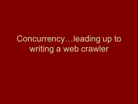 Concurrency…leading up to writing a web crawler. Web crawlers.