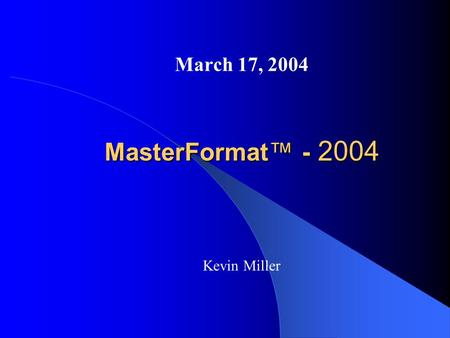 MasterFormat™ - 2004 March 17, 2004 Kevin Miller.
