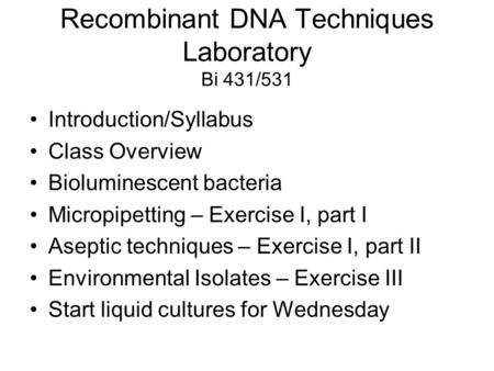 Recombinant DNA Techniques Laboratory Bi 431/531 Introduction/Syllabus Class Overview Bioluminescent bacteria Micropipetting – Exercise I, part I Aseptic.