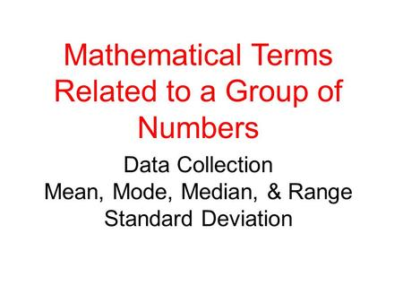 Data Collection Mean, Mode, Median, & Range Standard Deviation Mathematical Terms Related to a Group of Numbers.