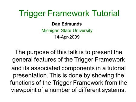 Trigger Framework Tutorial Dan Edmunds Michigan State University 14-Apr-2009 The purpose of this talk is to present the general features of the Trigger.