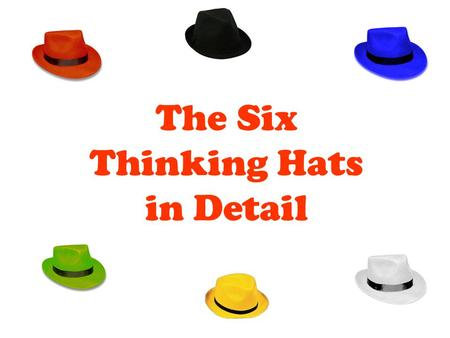 The Six Thinking Hats in Detail. The Blue Hat FACILITATOR ROLE The role of the facilitator Focuses and refocuses thinking Makes calls for the group to.