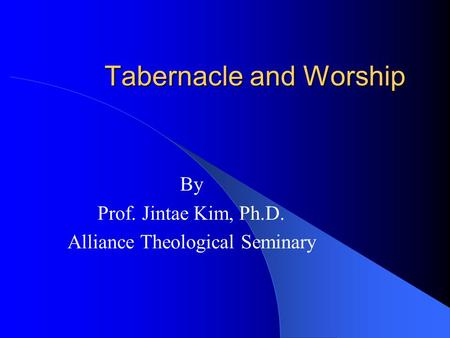 Tabernacle and Worship By Prof. Jintae Kim, Ph.D. Alliance Theological Seminary.