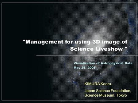 Management for using 3D image of Science Liveshow  KIMURA Kaoru Japan Science Foundation, Science Museum, Tokyo Visualization of Astrophysical Data May.