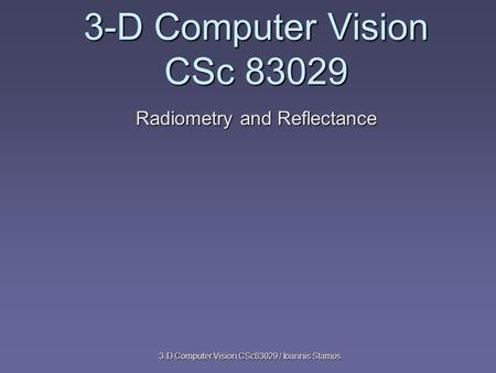3-D Computer Vision CSc83029 / Ioannis Stamos 3-D Computer Vision CSc 83029 Radiometry and Reflectance.