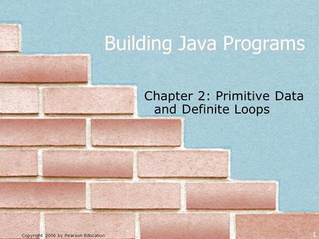 Copyright 2006 by Pearson Education 1 Building Java Programs Chapter 2: Primitive Data and Definite Loops.
