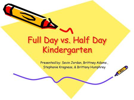Full Day vs. Half Day Kindergarten Presented by: Sevin Jordan, Brittney Adams, Stephanie Kragness, & Brittany Humphrey.