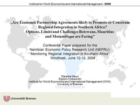 "Institute for World Economics and International Management - IWIM "" Are Economic Partnership Agreements likely to Promote or Constrain Regional Integration."