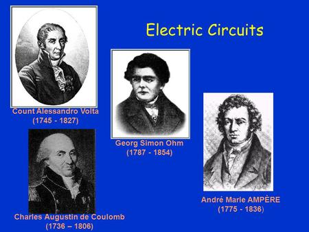 Electric Circuits Count Alessandro Volta (1745 - 1827) André Marie AMPÈRE (1775 - 1836) Charles Augustin de Coulomb (1736 – 1806) Georg Simon Ohm (1787.