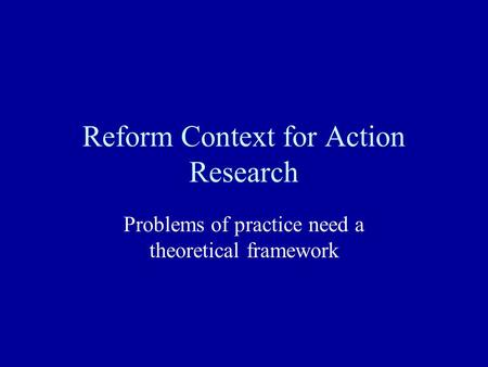 Reform Context for Action Research Problems of practice need a theoretical framework.