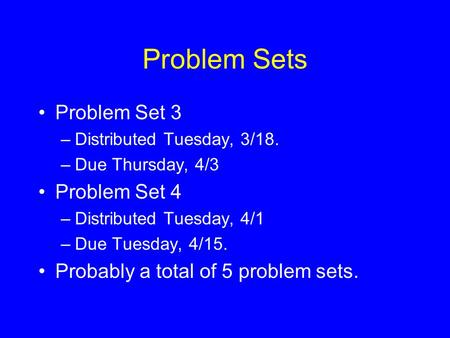 Problem Sets Problem Set 3 –Distributed Tuesday, 3/18. –Due Thursday, 4/3 Problem Set 4 –Distributed Tuesday, 4/1 –Due Tuesday, 4/15. Probably a total.