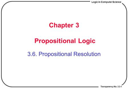 Logic in Computer Science Transparency No. 3.3-1 Chapter 3 Propositional Logic 3.6. Propositional Resolution.