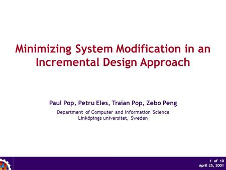 1 of 10 April 25, 2001 Minimizing System Modification in an Incremental Design Approach Paul Pop, Petru Eles, Traian Pop, Zebo Peng Department of Computer.