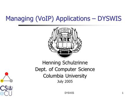 DYSWIS1 Managing (VoIP) Applications – DYSWIS Henning Schulzrinne Dept. of Computer Science Columbia University July 2005.