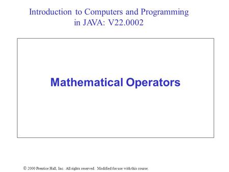 Mathematical Operators  2000 Prentice Hall, Inc. All rights reserved. Modified for use with this course. Introduction to Computers and Programming in.