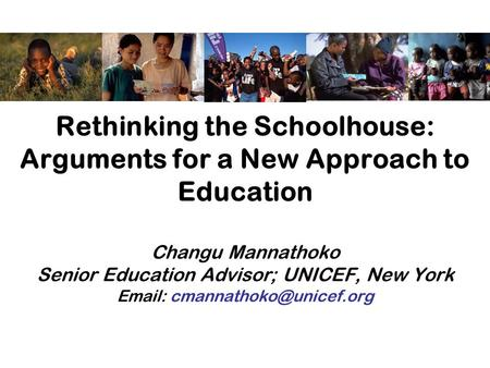 Rethinking the Schoolhouse: Arguments for a New Approach to Education Changu Mannathoko Senior Education Advisor; UNICEF, New York