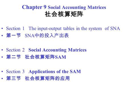 Chapter 9 Social Accounting Matrices 社会核算矩阵 Section 1 The input-output tables in the system of SNA 第一节 SNA 中的投入产出表 Section 2 Social Accounting Matrices.
