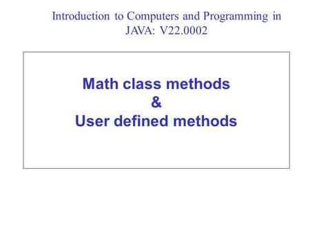 Math class methods & User defined methods Introduction to Computers and Programming in JAVA: V22.0002.