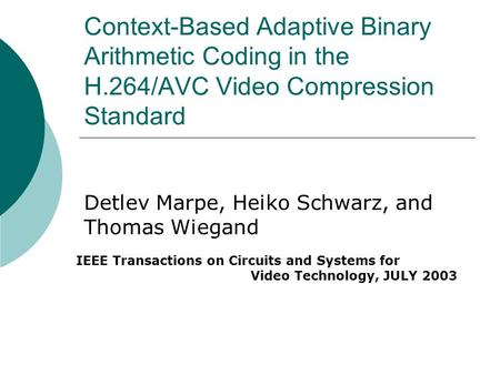 Context-Based Adaptive Binary Arithmetic Coding in the H.264/AVC Video Compression Standard Detlev Marpe, Heiko Schwarz, and Thomas Wiegand IEEE Transactions.