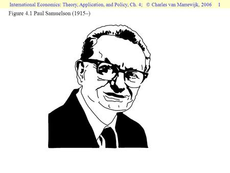 International Economics: Theory, Application, and Policy, Ch. 4;  Charles van Marrewijk, 2006 1 Figure 4.1 Paul Samuelson (1915–)