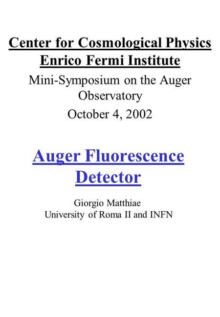 Auger Fluorescence Detector Center for Cosmological Physics Enrico Fermi Institute Mini-Symposium on the Auger Observatory October 4, 2002 Giorgio Matthiae.
