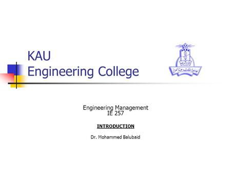 KAU Engineering College Engineering Management IE 257 INTRODUCTION Dr. Mohammed Balubaid.
