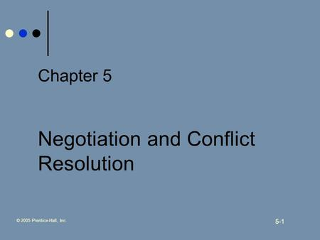 © 2005 Prentice-Hall, Inc. 5-1 Chapter 5 Negotiation and Conflict Resolution.