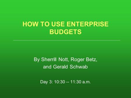 HOW TO USE ENTERPRISE BUDGETS By Sherrill Nott, Roger Betz, and Gerald Schwab Day 3: 10:30 -- 11:30 a.m.