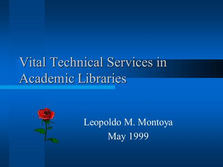 Vital Technical Services in Academic Libraries Leopoldo M. Montoya May 1999.