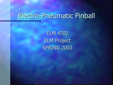 Electro-Pneumatic Pinball ELM 4702 ELM Project SPRING 2003.